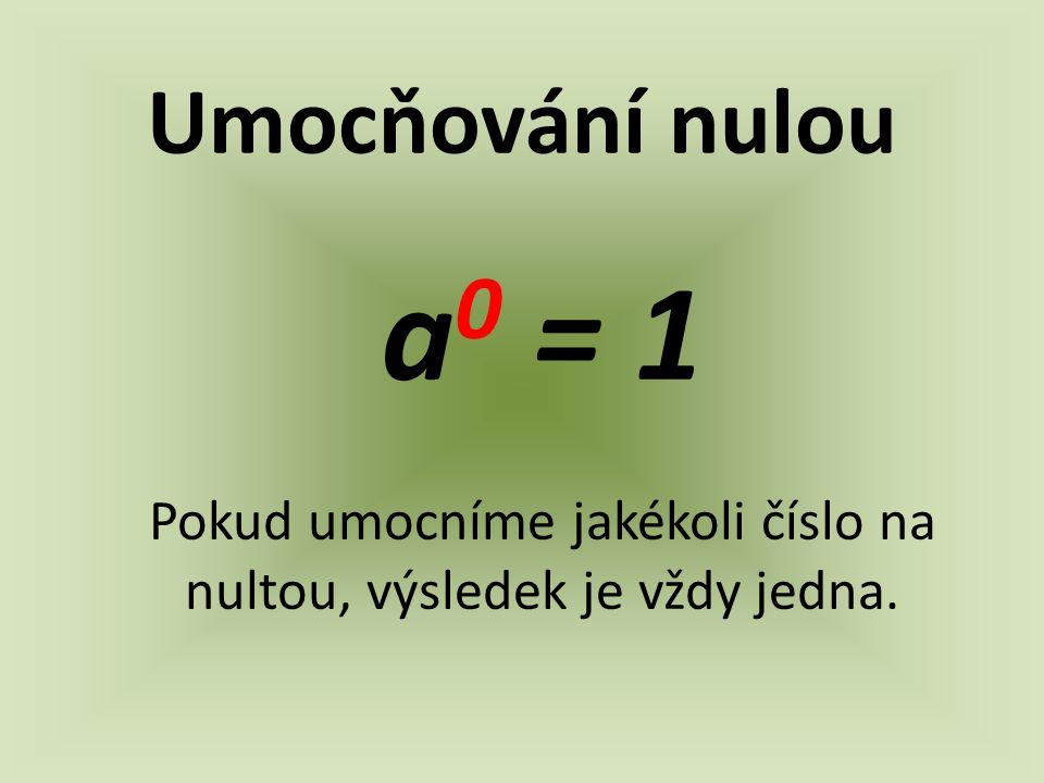 Umocňování nulou a 0 = 1 Pokud umocníme jakékoli číslo na nultou, výsledek je vždy jedna.