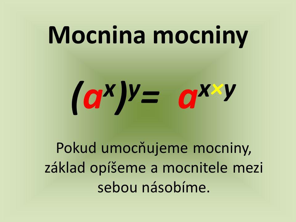 Mocnina mocniny (a x ) y = a x×y Pokud umocňujeme mocniny, základ opíšeme a mocnitele mezi sebou násobíme.