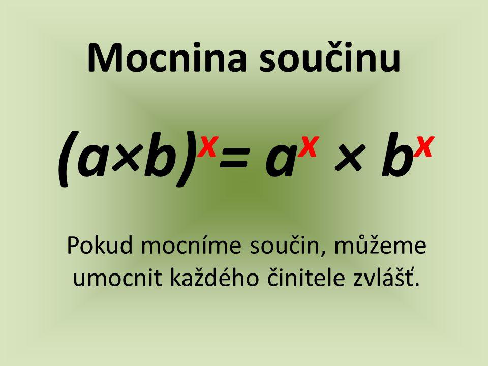 Mocnina součinu (a×b) x = a x × b x Pokud mocníme součin, můžeme umocnit každého činitele zvlášť.