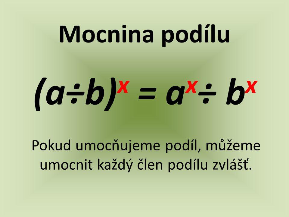 Mocnina podílu (a÷b) x = a x ÷ b x Pokud umocňujeme podíl, můžeme umocnit každý člen podílu zvlášť.