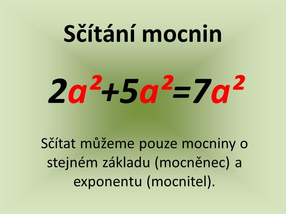 Sčítání mocnin 2a²+5a²=7a² Sčítat můžeme pouze mocniny o stejném základu (mocněnec) a exponentu (mocnitel).