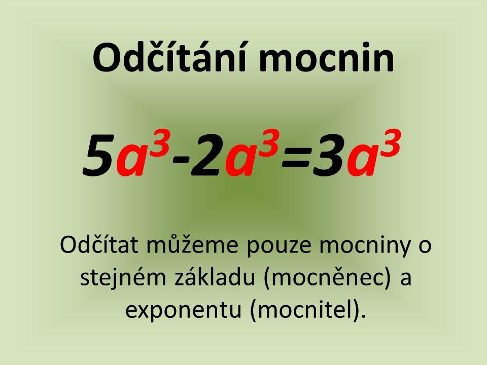 Odčítání mocnin 5a 3 -2a 3 =3a 3 Odčítat můžeme pouze mocniny o stejném základu (mocněnec) a exponentu (mocnitel).