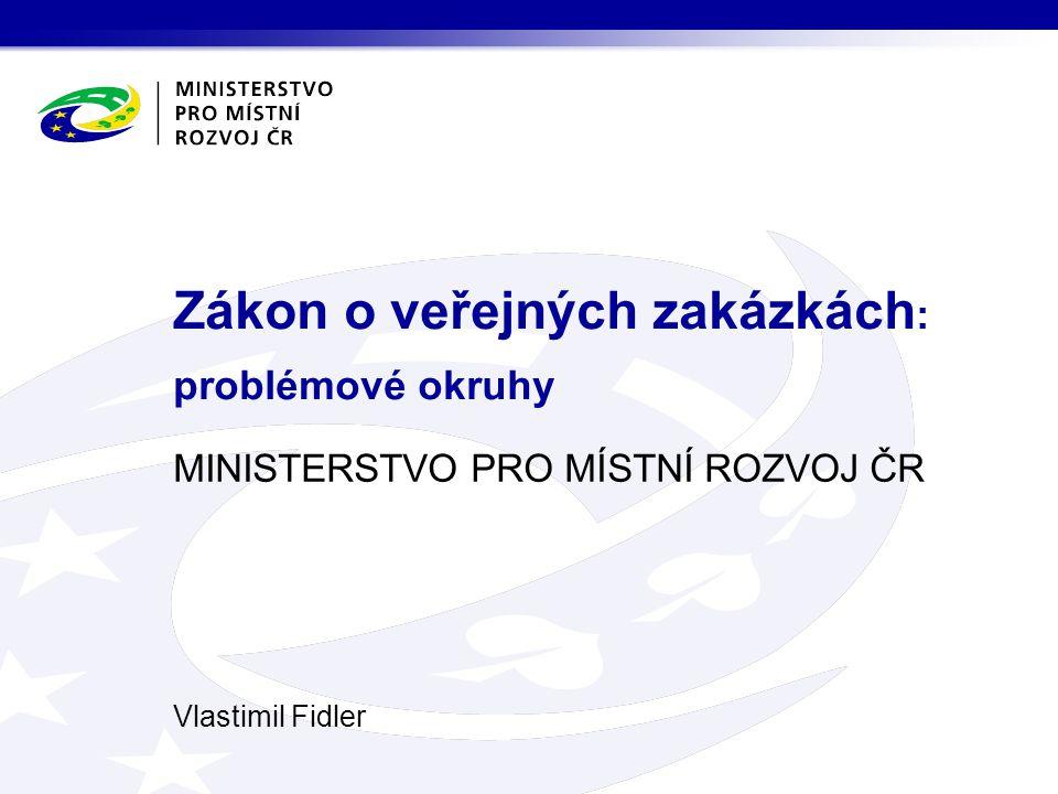 MINISTERSTVO PRO MÍSTNÍ ROZVOJ ČR Vlastimil Fidler Zákon o veřejných zakázkách : problémové okruhy