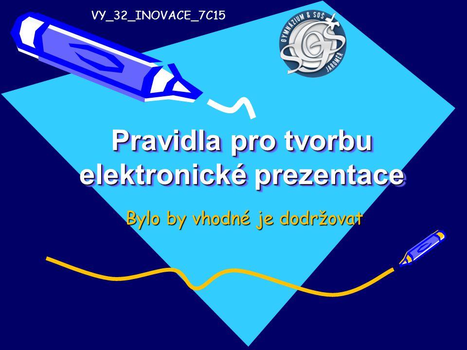 Pravidla pro tvorbu elektronické prezentace Bylo by vhodné je dodržovat VY_32_INOVACE_7C15