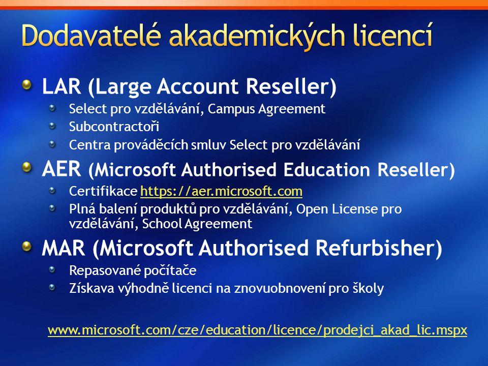 LAR (Large Account Reseller) Select pro vzdělávání, Campus Agreement Subcontractoři Centra prováděcích smluv Select pro vzdělávání AER (Microsoft Authorised Education Reseller) Certifikace https://aer.microsoft.comhttps://aer.microsoft.com Plná balení produktů pro vzdělávání, Open License pro vzdělávání, School Agreement MAR (Microsoft Authorised Refurbisher) Repasované počítače Získava výhodně licenci na znovuobnovení pro školy www.microsoft.com/cze/education/licence/prodejci_akad_lic.mspx