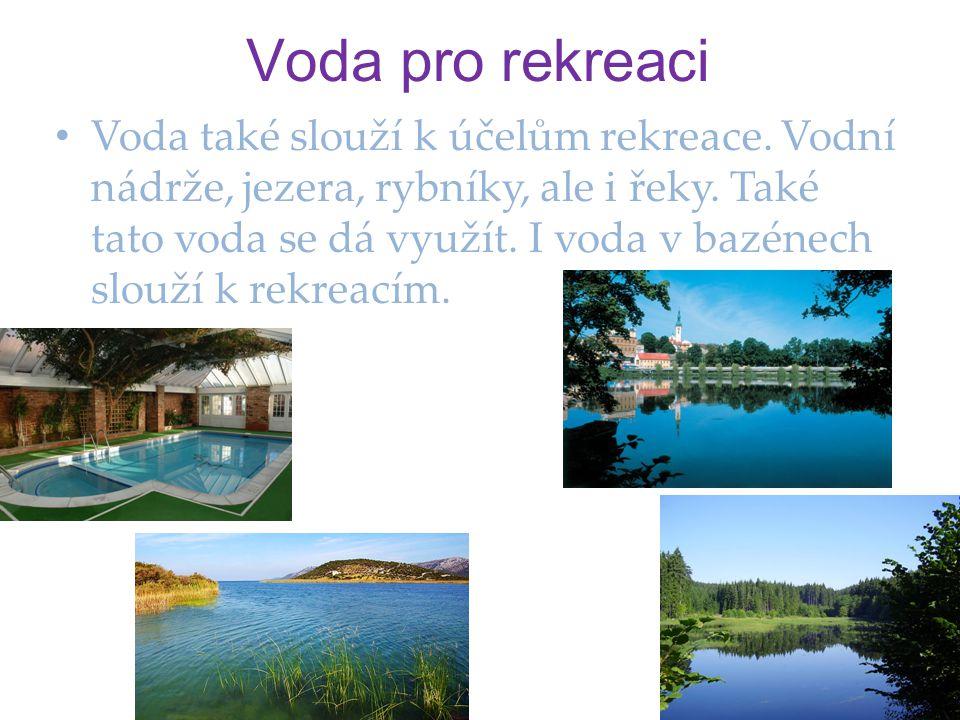 Voda pro rekreaci • Voda také slouží k účelům rekreace. Vodní nádrže, jezera, rybníky, ale i řeky. Také tato voda se dá využít. I voda v bazénech slou