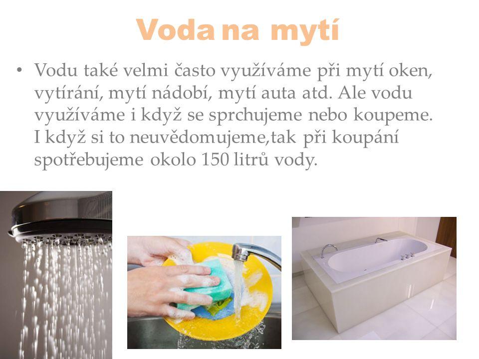 Voda na mytí • Vodu také velmi často využíváme při mytí oken, vytírání, mytí nádobí, mytí auta atd. Ale vodu využíváme i když se sprchujeme nebo koupe