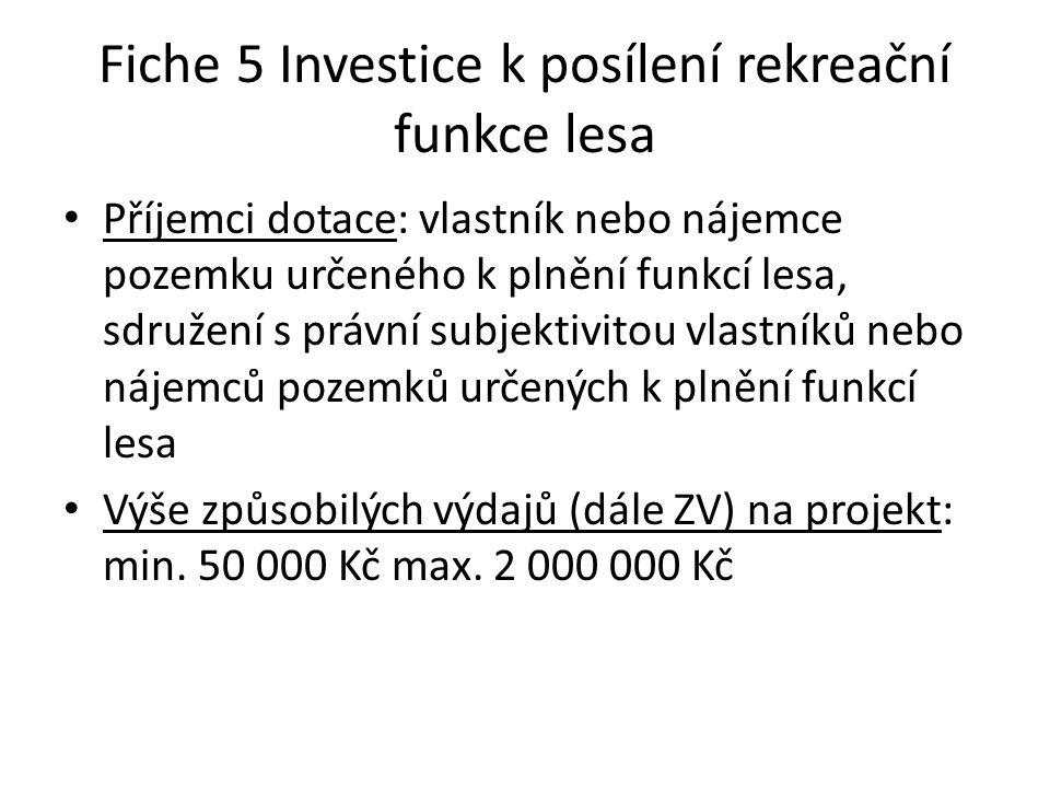 Fiche 5 Investice k posílení rekreační funkce lesa • Příjemci dotace: vlastník nebo nájemce pozemku určeného k plnění funkcí lesa, sdružení s právní subjektivitou vlastníků nebo nájemců pozemků určených k plnění funkcí lesa • Výše způsobilých výdajů (dále ZV) na projekt: min.