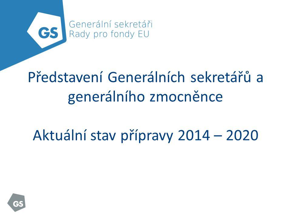 Představení Generálních sekretářů a generálního zmocněnce Aktuální stav přípravy 2014 – 2020
