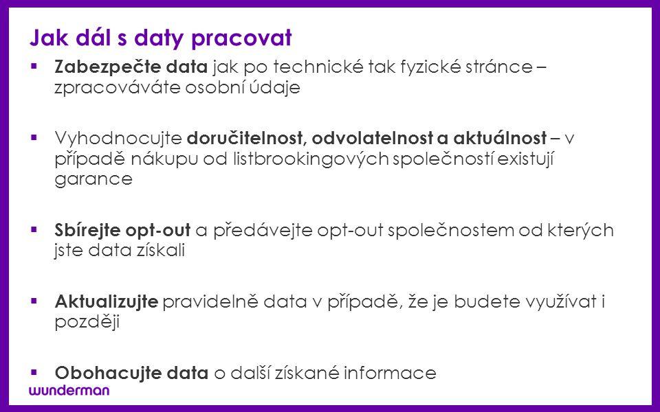 Jak dál s daty pracovat  Zabezpečte data jak po technické tak fyzické stránce – zpracováváte osobní údaje  Vyhodnocujte doručitelnost, odvolatelnost a aktuálnost – v případě nákupu od listbrookingových společností existují garance  Sbírejte opt-out a předávejte opt-out společnostem od kterých jste data získali  Aktualizujte pravidelně data v případě, že je budete využívat i později  Obohacujte data o další získané informace
