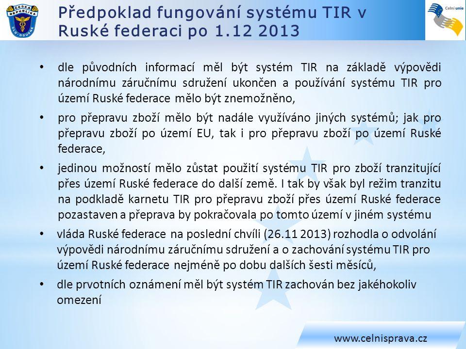 Aktuální informace k fungování systému TIR v Ruské federaci www.celnisprava.cz • podle informací, Federální celní správa zveřejnila na svých internetových stránkách (v ruském jazyce), neplatí informace ohlášená (neoficiálně) 29.11 2013 zcela, • platí informace, že ruská vláda zrušila platnost výpovědi národnímu záručnímu sdružení a odsunula termín výpovědi nejméně do 1.7 2014.