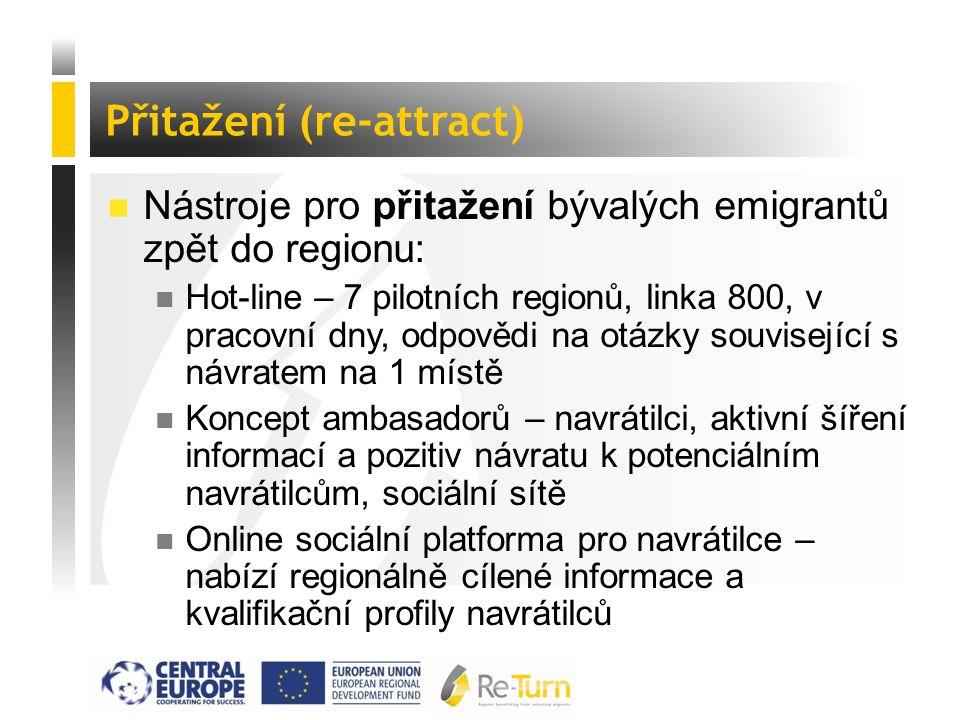  Nástroje pro přitažení bývalých emigrantů zpět do regionu: n Hot-line – 7 pilotních regionů, linka 800, v pracovní dny, odpovědi na otázky související s návratem na 1 místě n Koncept ambasadorů – navrátilci, aktivní šíření informací a pozitiv návratu k potenciálním navrátilcům, sociální sítě n Online sociální platforma pro navrátilce – nabízí regionálně cílené informace a kvalifikační profily navrátilců Přitažení (re-attract)