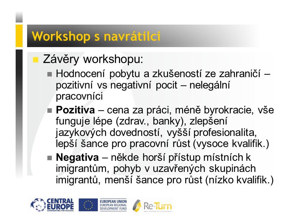  Závěry workshopu: n Hodnocení pobytu a zkušeností ze zahraničí – pozitivní vs negativní pocit – nelegální pracovníci n Pozitiva – cena za práci, méně byrokracie, vše funguje lépe (zdrav., banky), zlepšení jazykových dovedností, vyšší profesionalita, lepší šance pro pracovní růst (vysoce kvalifik.) n Negativa – někde horší přístup místních k imigrantům, pohyb v uzavřených skupinách imigrantů, menší šance pro růst (nízko kvalifik.) Workshop s navrátilci