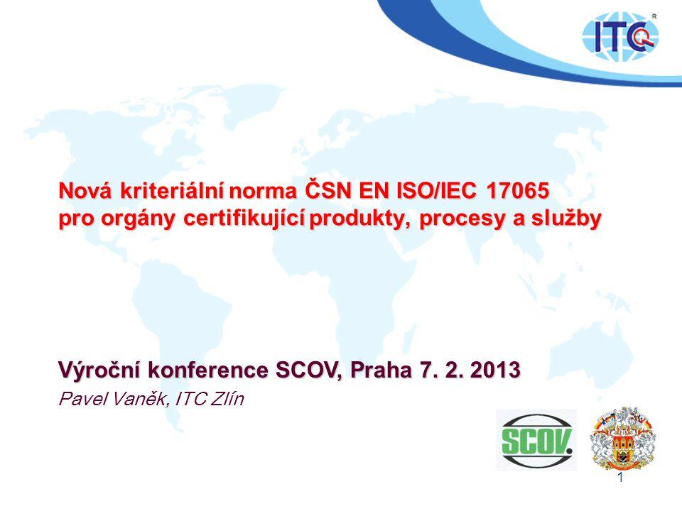 1 Nová kriteriální norma ČSN EN ISO/IEC 17065 pro orgány certifikující produkty, procesy a služby Výroční konference SCOV, Praha 7. 2. 2013 Pavel Vaně