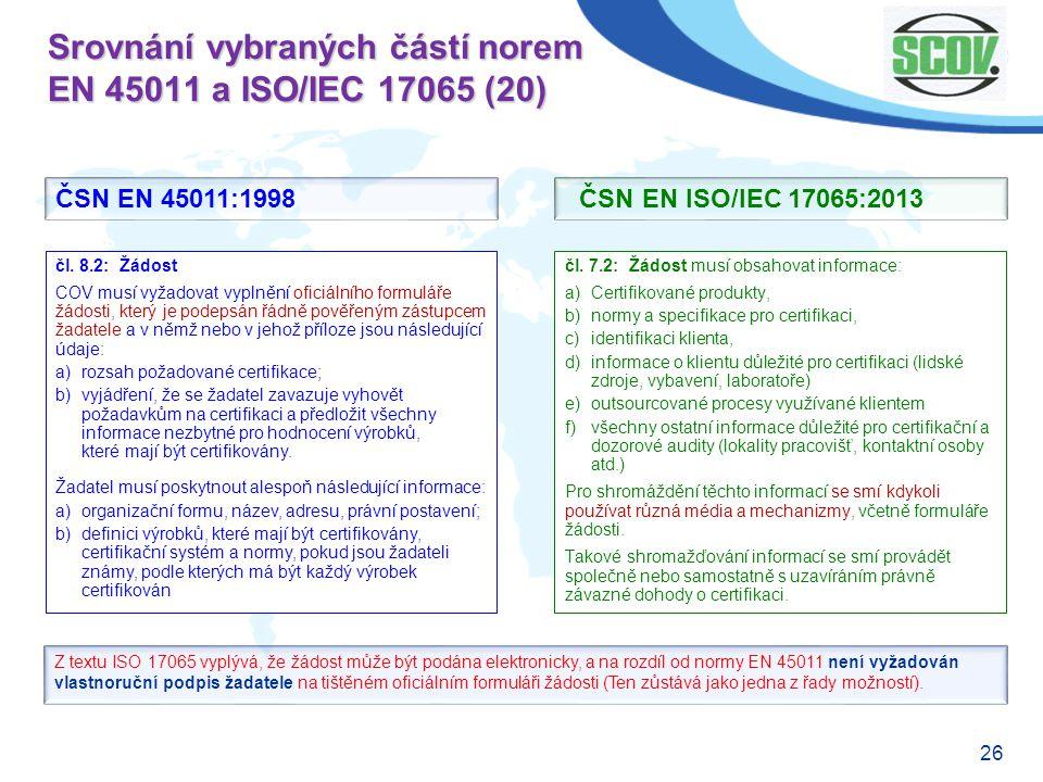 26 Srovnání vybraných částí norem EN 45011 a ISO/IEC 17065 (20) čl. 7.2: Žádost musí obsahovat informace: a)Certifikované produkty, b)normy a specifik