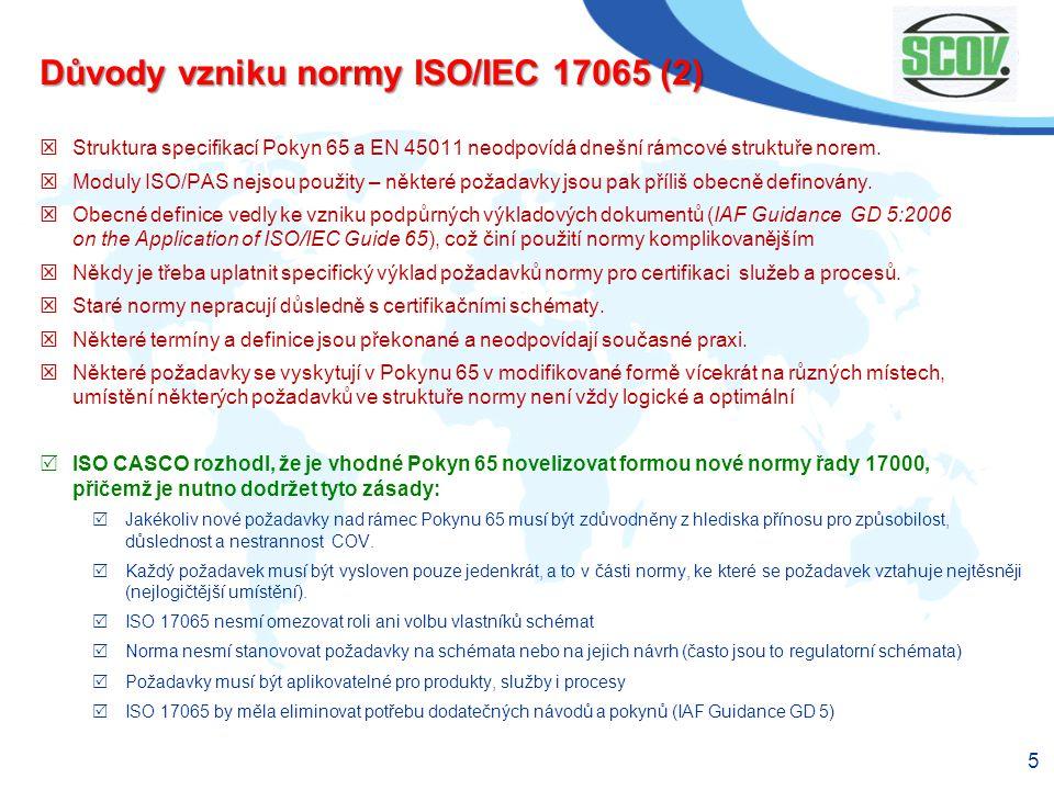 5 Důvody vzniku normy ISO/IEC 17065 (2)  Struktura specifikací Pokyn 65 a EN 45011 neodpovídá dnešní rámcové struktuře norem.  Moduly ISO/PAS nejsou