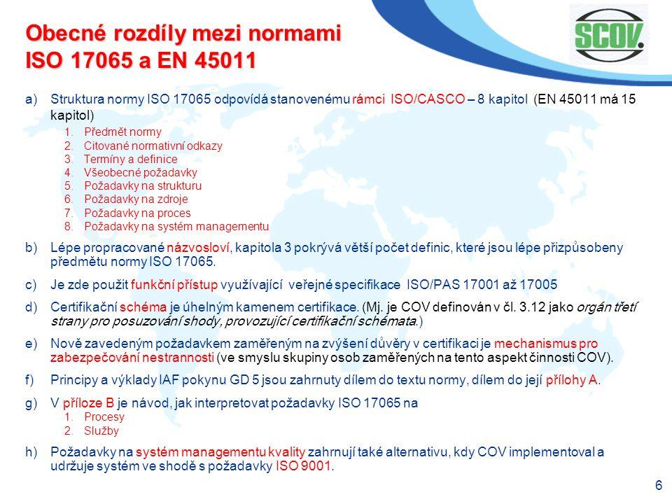 6 Obecné rozdíly mezi normami ISO 17065 a EN 45011 a)Struktura normy ISO 17065 odpovídá stanovenému rámci ISO/CASCO – 8 kapitol (EN 45011 má 15 kapito
