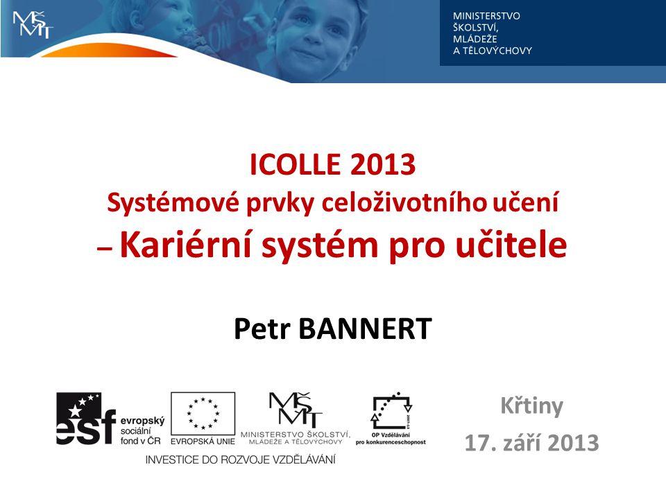 ICOLLE 2013 Systémové prvky celoživotního učení – Kariérní systém pro učitele Petr BANNERT Křtiny 17. září 2013