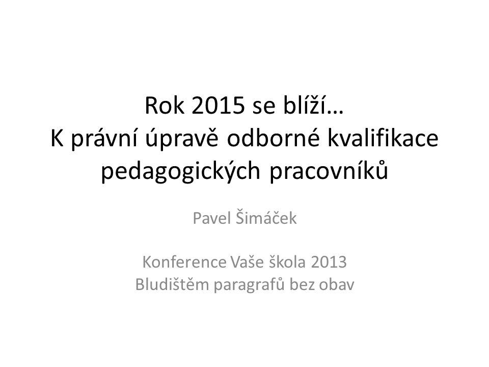 Rok 2015 se blíží… K právní úpravě odborné kvalifikace pedagogických pracovníků Pavel Šimáček Konference Vaše škola 2013 Bludištěm paragrafů bez obav