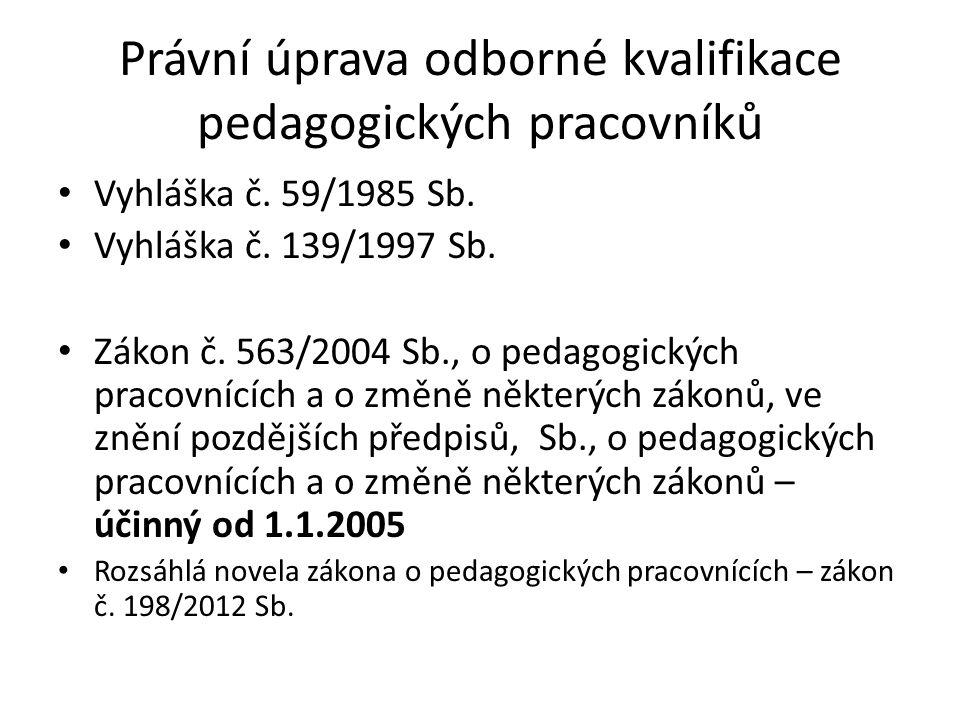 Právní úprava odborné kvalifikace pedagogických pracovníků • Vyhláška č. 59/1985 Sb. • Vyhláška č. 139/1997 Sb. • Zákon č. 563/2004 Sb., o pedagogický