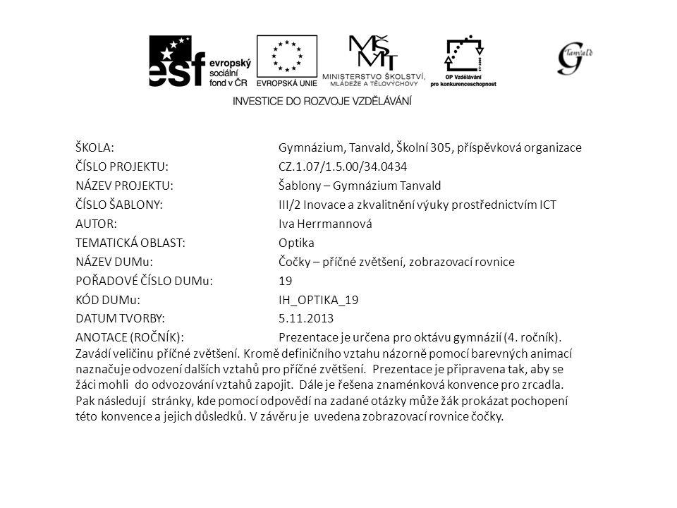 ŠKOLA:Gymnázium, Tanvald, Školní 305, příspěvková organizace ČÍSLO PROJEKTU:CZ.1.07/1.5.00/34.0434 NÁZEV PROJEKTU:Šablony – Gymnázium Tanvald ČÍSLO ŠABLONY:III/2 Inovace a zkvalitnění výuky prostřednictvím ICT AUTOR:Iva Herrmannová TEMATICKÁ OBLAST: Optika NÁZEV DUMu:Čočky – příčné zvětšení, zobrazovací rovnice POŘADOVÉ ČÍSLO DUMu:19 KÓD DUMu:IH_OPTIKA_19 DATUM TVORBY:5.11.2013 ANOTACE (ROČNÍK):Prezentace je určena pro oktávu gymnázií (4.