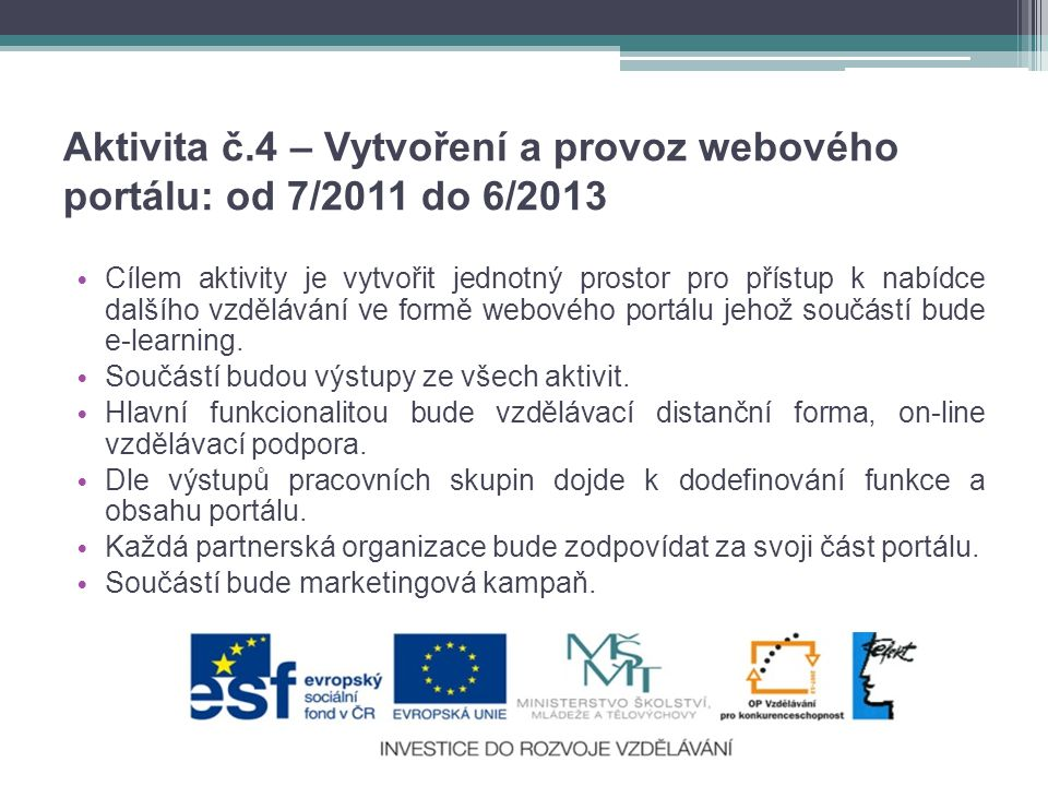 Aktivita č.4 – Vytvoření a provoz webového portálu: od 7/2011 do 6/2013 • Cílem aktivity je vytvořit jednotný prostor pro přístup k nabídce dalšího vzdělávání ve formě webového portálu jehož součástí bude e-learning.