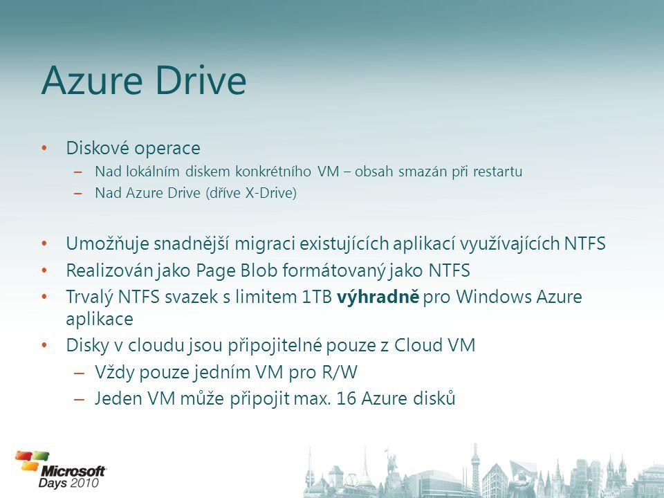 • Diskové operace – Nad lokálním diskem konkrétního VM – obsah smazán při restartu – Nad Azure Drive (dříve X-Drive) • Umožňuje snadnější migraci existujících aplikací využívajících NTFS • Realizován jako Page Blob formátovaný jako NTFS • Trvalý NTFS svazek s limitem 1TB výhradně pro Windows Azure aplikace • Disky v cloudu jsou připojitelné pouze z Cloud VM – Vždy pouze jedním VM pro R/W – Jeden VM může připojit max.