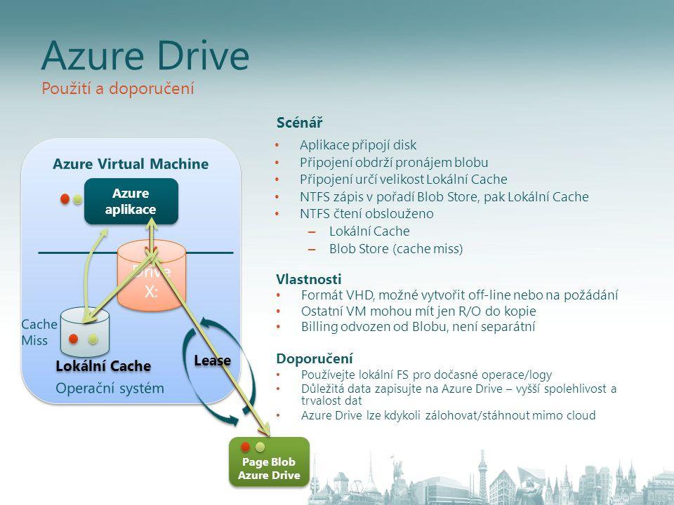 Page Blob Azure Drive Lokální Cache Azure aplikace Drive X: Azure Drive • Aplikace připojí disk • Připojení obdrží pronájem blobu • Připojení určí velikost Lokální Cache • NTFS zápis v pořadí Blob Store, pak Lokální Cache • NTFS čtení obslouženo – Lokální Cache – Blob Store (cache miss) Lease Použití a doporučení Vlastnosti • Formát VHD, možné vytvořit off-line nebo na požádání • Ostatní VM mohou mít jen R/O do kopie • Billing odvozen od Blobu, není separátní Doporučení • Používejte lokální FS pro dočasné operace/logy • Důležitá data zapisujte na Azure Drive – vyšší spolehlivost a trvalost dat • Azure Drive lze kdykoli zálohovat/stáhnout mimo cloud Scénář
