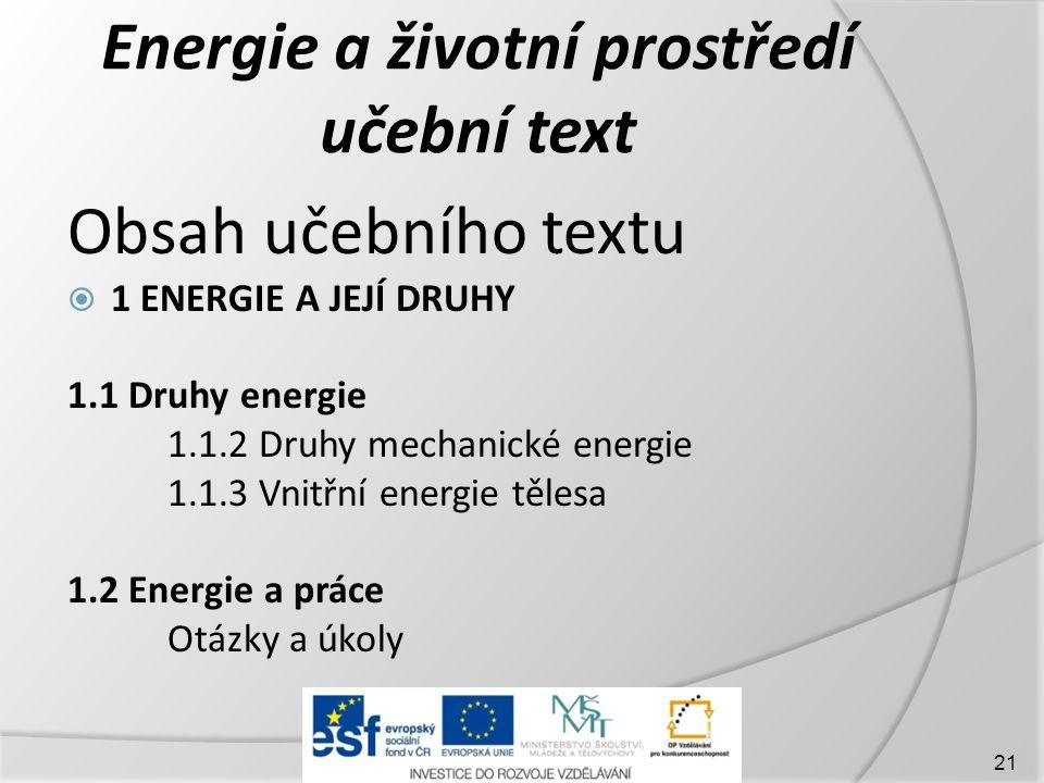 Energie a životní prostředí učební text Obsah učebního textu  1 ENERGIE A JEJÍ DRUHY 1.1 Druhy energie 1.1.2 Druhy mechanické energie 1.1.3 Vnitřní energie tělesa 1.2 Energie a práce Otázky a úkoly 21