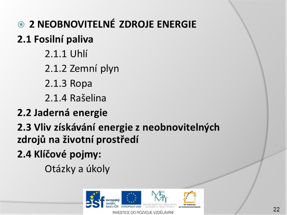  2 NEOBNOVITELNÉ ZDROJE ENERGIE 2.1 Fosilní paliva 2.1.1 Uhlí 2.1.2 Zemní plyn 2.1.3 Ropa 2.1.4 Rašelina 2.2 Jaderná energie 2.3 Vliv získávání energie z neobnovitelných zdrojů na životní prostředí 2.4 Klíčové pojmy: Otázky a úkoly 22
