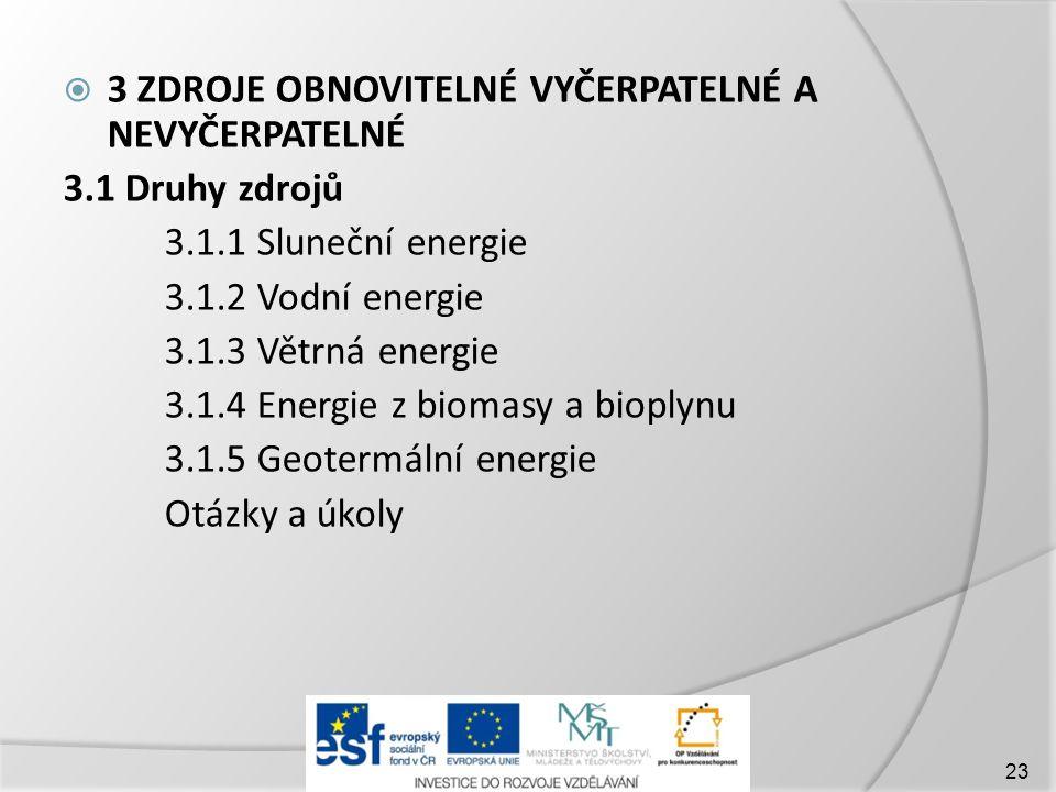  3 ZDROJE OBNOVITELNÉ VYČERPATELNÉ A NEVYČERPATELNÉ 3.1 Druhy zdrojů 3.1.1 Sluneční energie 3.1.2 Vodní energie 3.1.3 Větrná energie 3.1.4 Energie z biomasy a bioplynu 3.1.5 Geotermální energie Otázky a úkoly 23