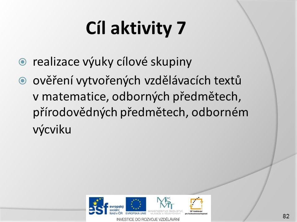 Cíl aktivity 7  realizace výuky cílové skupiny  ověření vytvořených vzdělávacích textů v matematice, odborných předmětech, přírodovědných předmětech, odborném výcviku 82