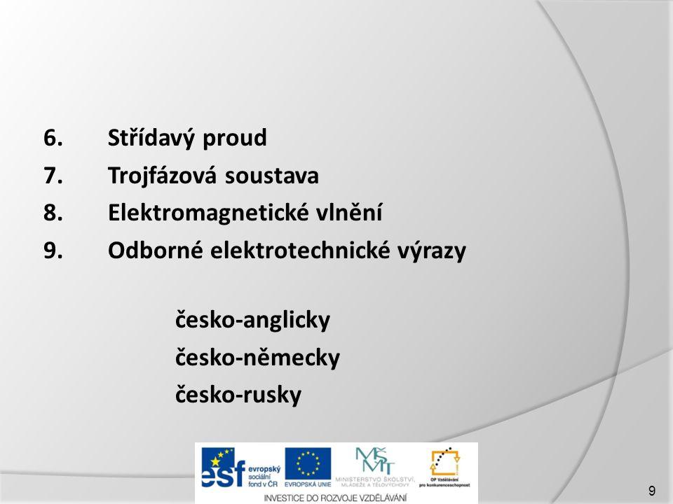 6.Střídavý proud 7.Trojfázová soustava 8.Elektromagnetické vlnění 9.Odborné elektrotechnické výrazy česko-anglicky česko-německy česko-rusky 9