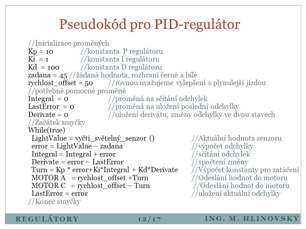 Pseudokód pro PID-regulátor ING. M. HLINOVSKÝ REGULÁTORY //Inicializace proměných Kp = 10 //konstanta P regulátoru Ki = 1//konstanta I regulátoru Kd =