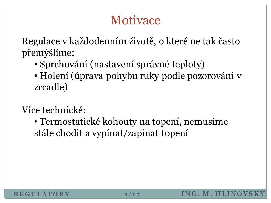 REGULÁTORY ING. M. HLINOVSKÝ Motivace Regulace v každodenním životě, o které ne tak často přemýšlíme: • Sprchování (nastavení správné teploty) • Holen