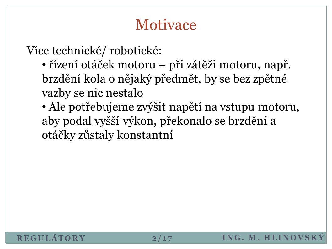 REGULÁTORY ING. M. HLINOVSKÝ Motivace Více technické/ robotické: • řízení otáček motoru – při zátěži motoru, např. brzdění kola o nějaký předmět, by s