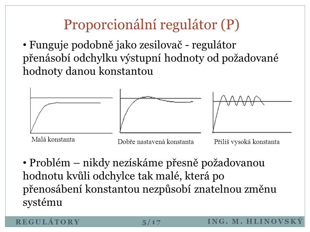 Proporcionální regulátor (P) • Funguje podobně jako zesilovač - regulátor přenásobí odchylku výstupní hodnoty od požadované hodnoty danou konstantou •