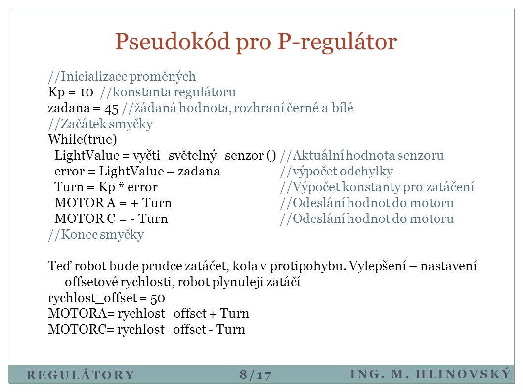 Pseudokód pro P-regulátor ING. M. HLINOVSKÝ REGULÁTORY //Inicializace proměných Kp = 10 //konstanta regulátoru zadana = 45 //žádaná hodnota, rozhraní