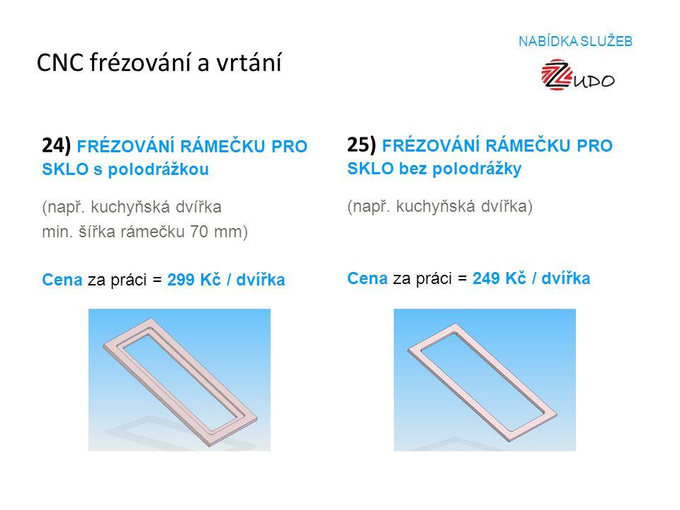 CNC frézování a vrtání 24) FRÉZOVÁNÍ RÁMEČKU PRO SKLO s polodrážkou (např. kuchyňská dvířka min. šířka rámečku 70 mm) 25) FRÉZOVÁNÍ RÁMEČKU PRO SKLO b