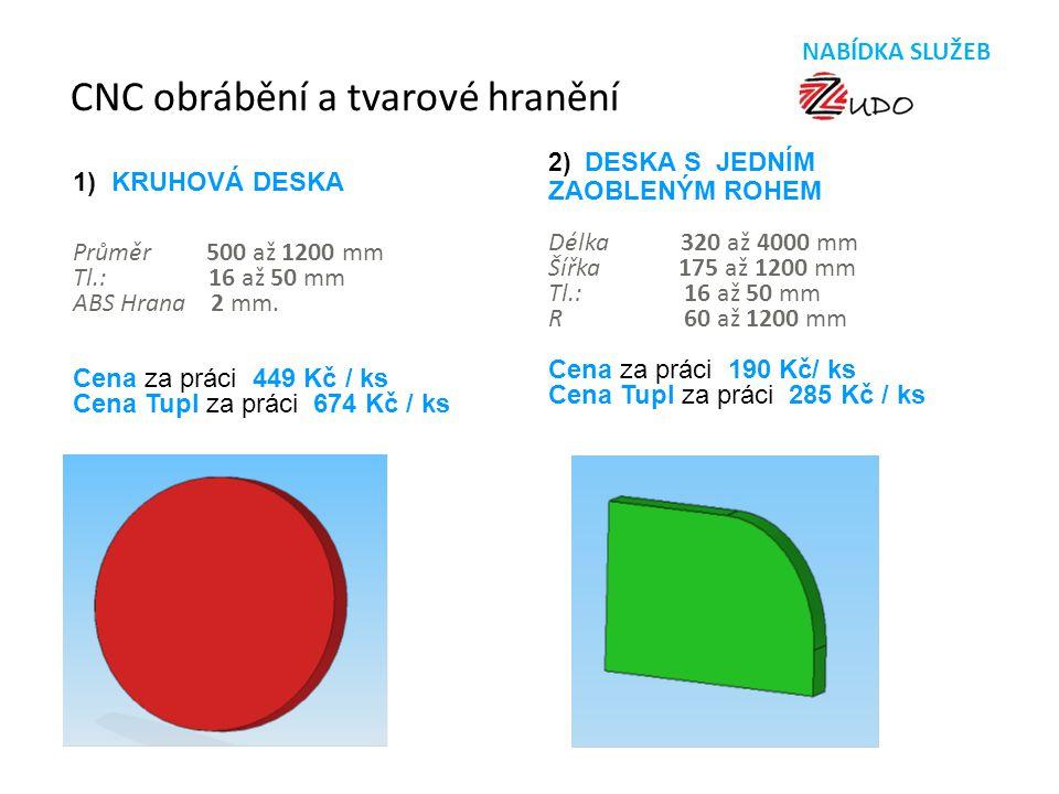 CNC obrábění a tvarové hranění 1) KRUHOVÁ DESKA Průměr 500 až 1200 mm Tl.: 16 až 50 mm ABS Hrana 2 mm. Cena za práci 449 Kč / ks Cena Tupl za práci 67