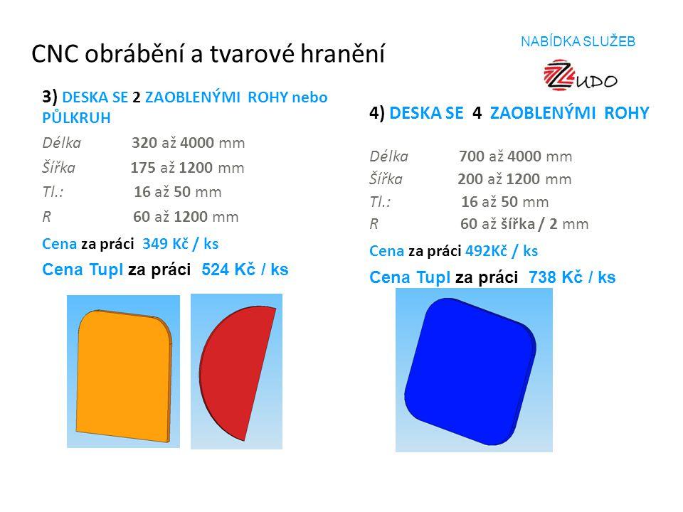 CNC obrábění a tvarové hranění 3) DESKA SE 2 ZAOBLENÝMI ROHY nebo PŮLKRUH Délka 320 až 4000 mm Šířka 175 až 1200 mm Tl.: 16 až 50 mm R 60 až 1200 mm C
