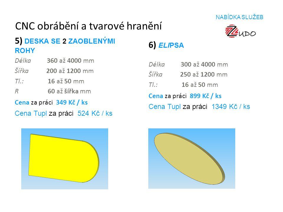 CNC obrábění a tvarové hranění 5) DESKA SE 2 ZAOBLENÝMI ROHY Délka 360 až 4000 mm Šířka 200 až 1200 mm Tl.: 16 až 50 mm R 60 až šířka mm Cena za práci