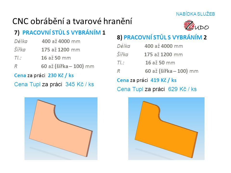 CNC obrábění a tvarové hranění 7) PRACOVNÍ STŮL S VYBRÁNÍM 1 Délka 400 až 4000 mm Šířka 175 až 1200 mm Tl.: 16 až 50 mm R 60 až (šířka – 100) mm Cena