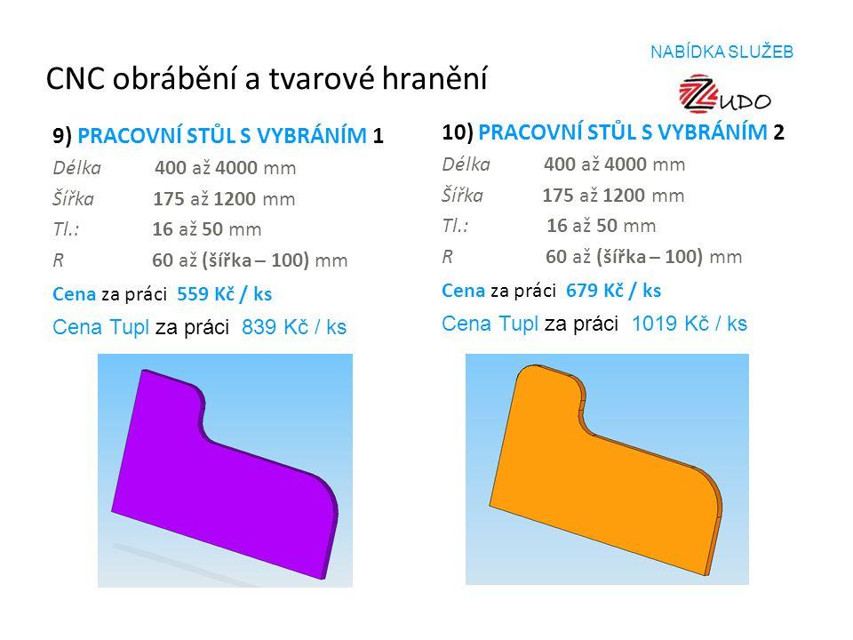 CNC obrábění a tvarové hranění 9) PRACOVNÍ STŮL S VYBRÁNÍM 1 Délka 400 až 4000 mm Šířka 175 až 1200 mm Tl.: 16 až 50 mm R 60 až (šířka – 100) mm Cena