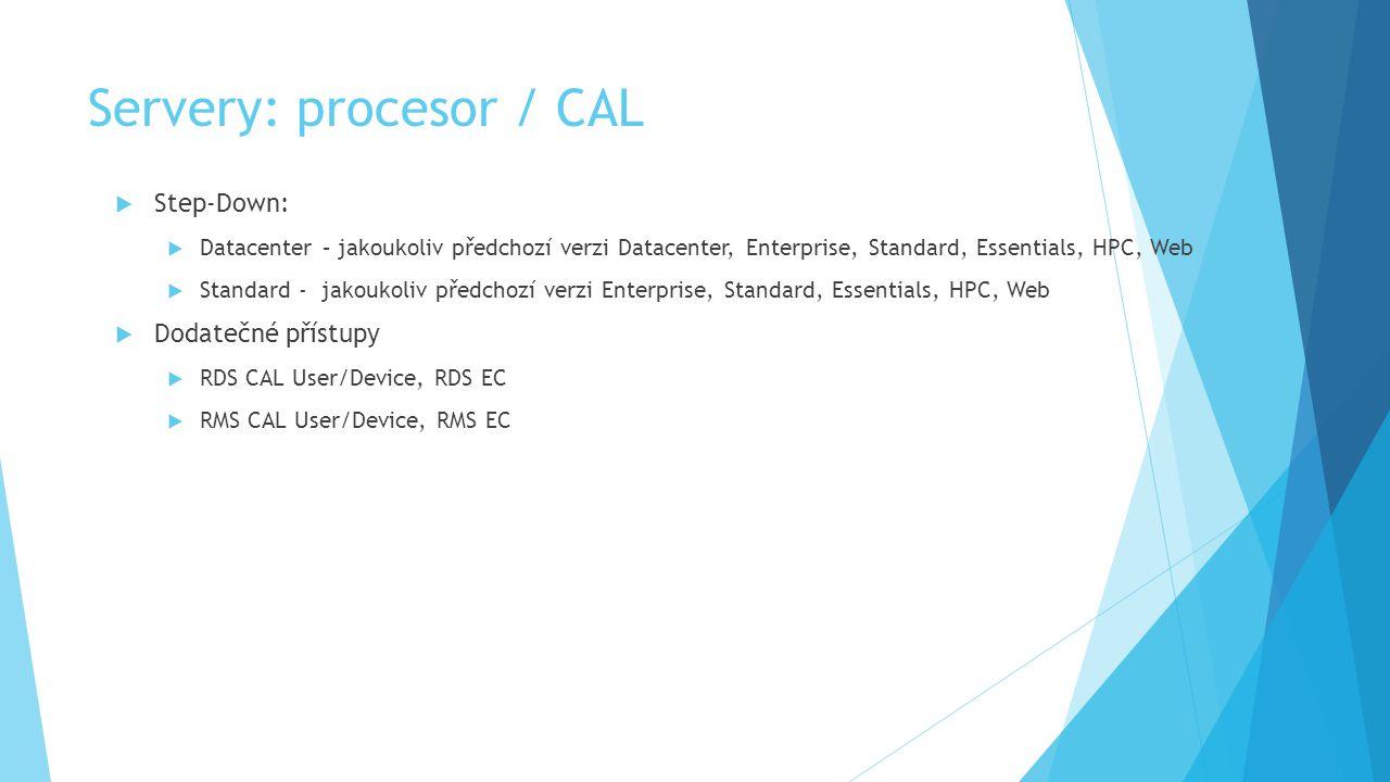 Servery: procesor / CAL  Step-Down:  Datacenter – jakoukoliv předchozí verzi Datacenter, Enterprise, Standard, Essentials, HPC, Web  Standard - jakoukoliv předchozí verzi Enterprise, Standard, Essentials, HPC, Web  Dodatečné přístupy  RDS CAL User/Device, RDS EC  RMS CAL User/Device, RMS EC