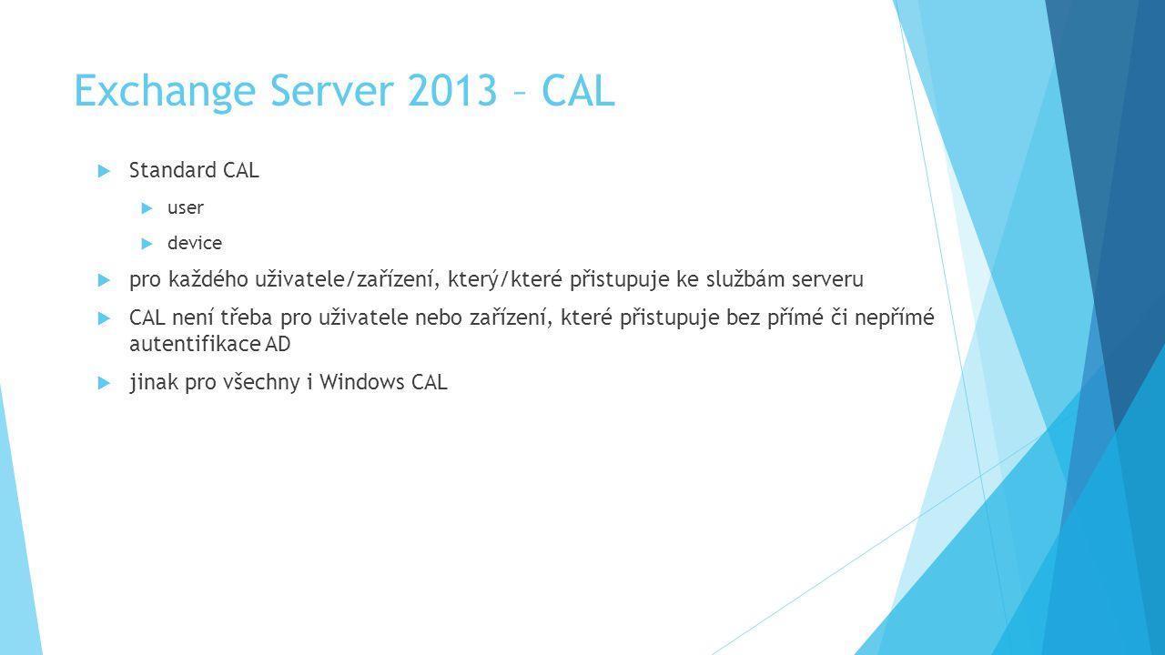 Exchange Server 2013 – CAL  Standard CAL  user  device  pro každého uživatele/zařízení, který/které přistupuje ke službám serveru  CAL není třeba pro uživatele nebo zařízení, které přistupuje bez přímé či nepřímé autentifikace AD  jinak pro všechny i Windows CAL
