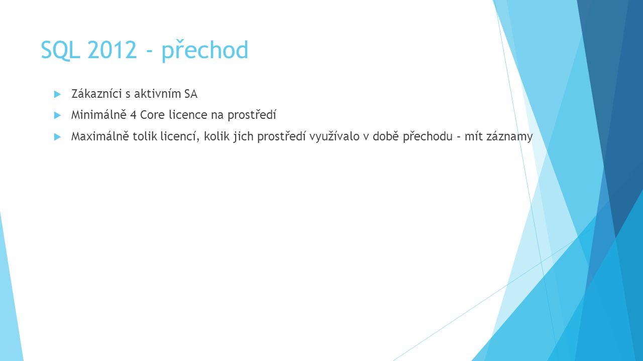 SQL 2012 - přechod  Zákazníci s aktivním SA  Minimálně 4 Core licence na prostředí  Maximálně tolik licencí, kolik jich prostředí využívalo v době přechodu – mít záznamy