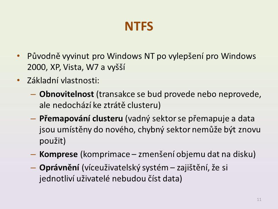 NTFS • Původně vyvinut pro Windows NT po vylepšení pro Windows 2000, XP, Vista, W7 a vyšší • Základní vlastnosti: – Obnovitelnost (transakce se bud provede nebo neprovede, ale nedochází ke ztrátě clusteru) – Přemapování clusteru (vadný sektor se přemapuje a data jsou umístěny do nového, chybný sektor nemůže být znovu použit) – Komprese (komprimace – zmenšení objemu dat na disku) – Oprávnění (víceuživatelský systém – zajištění, že si jednotliví uživatelé nebudou číst data) 11