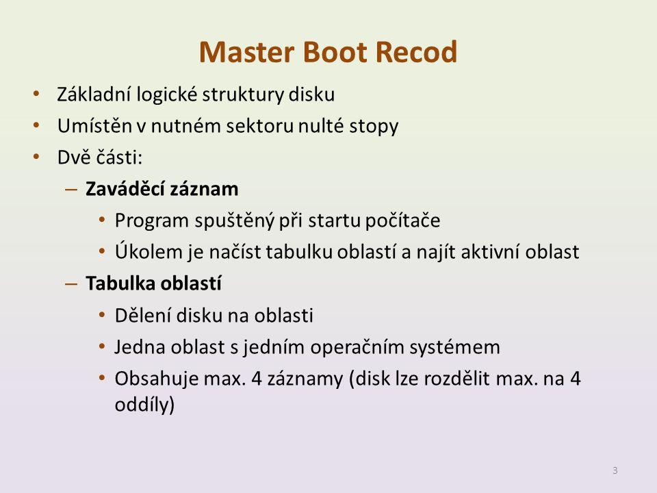 Master Boot Recod • Základní logické struktury disku • Umístěn v nutném sektoru nulté stopy • Dvě části: – Zaváděcí záznam • Program spuštěný při startu počítače • Úkolem je načíst tabulku oblastí a najít aktivní oblast – Tabulka oblastí • Dělení disku na oblasti • Jedna oblast s jedním operačním systémem • Obsahuje max.