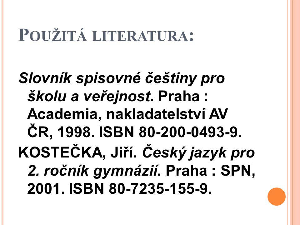 P OUŽITÁ LITERATURA : Slovník spisovné češtiny pro školu a veřejnost. Praha : Academia, nakladatelství AV ČR, 1998. ISBN 80-200-0493-9. KOSTEČKA, Jiří